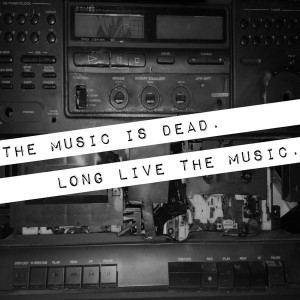 The Music Is Dead. Long Live The Music.