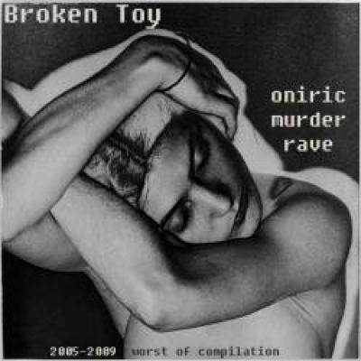 Broken Toy - Oniric Murder Rave (2005 - 2009 Worst of Compilation) (2011)
